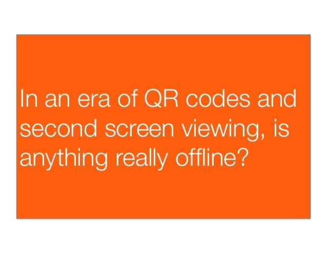 In an era of QR codes andsecond screen viewing, isanything really offline?