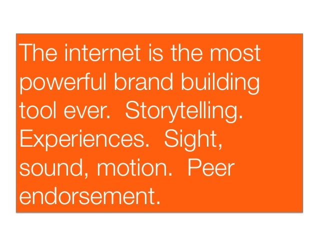 The internet is the mostpowerful brand buildingtool ever. Storytelling.Experiences. Sight,sound, motion. Peerendorsement.