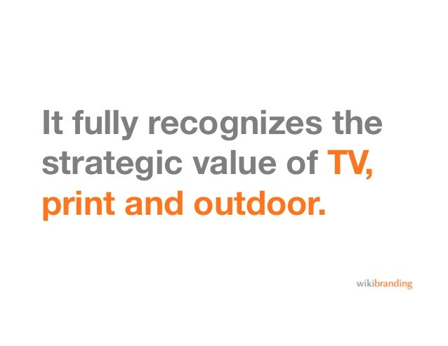 It fully recognizes thestrategic value of TV,print and outdoor.