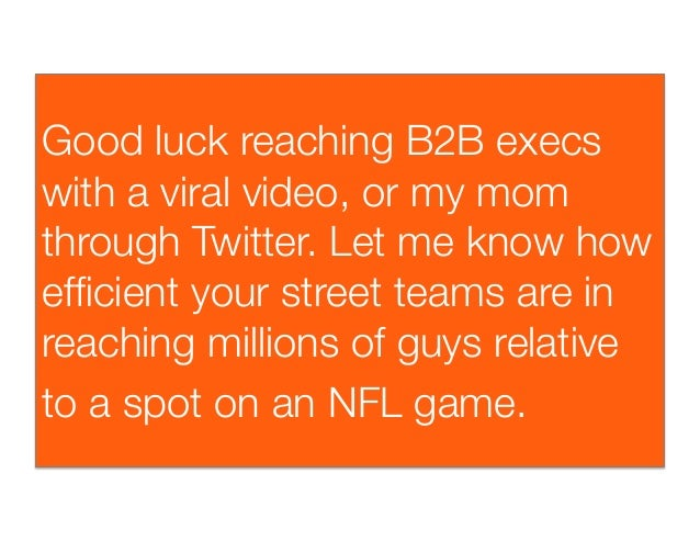 Good luck reaching B2B execswith a viral video, or my momthrough Twitter. Let me know howefficient your street teams are in...