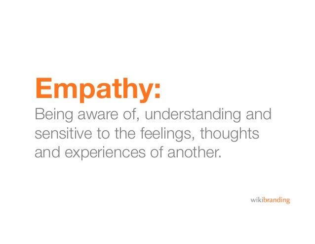 Empathy:Being aware of, understanding andsensitive to the feelings, thoughtsand experiences of another.