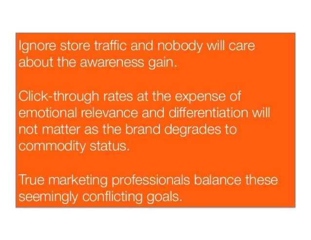 Ignore store traffic and nobody will careabout the awareness gain.Click-through rates at the expense ofemotional relevance...