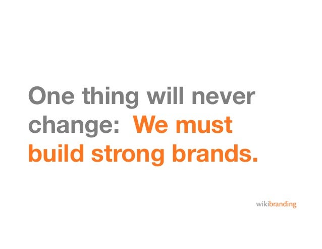 One thing will neverchange: We mustbuild strong brands.