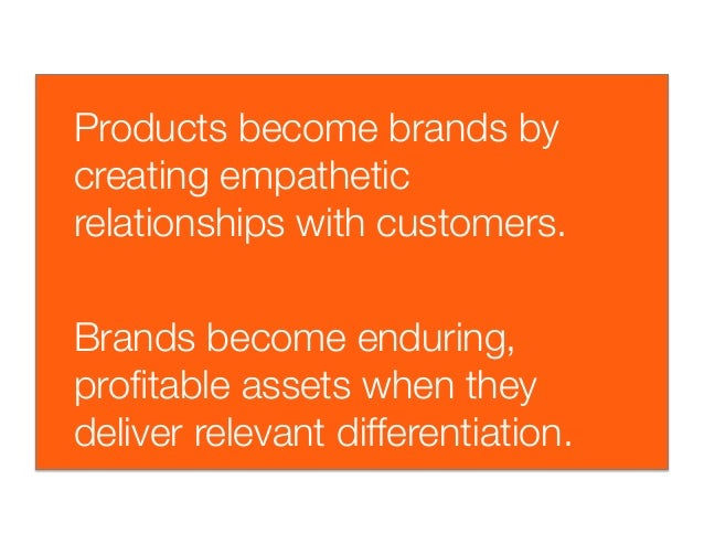 Products become brands bycreating empatheticrelationships with customers.Brands become enduring,profitable assets when they...