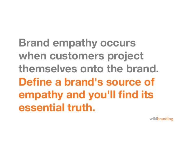 Brand empathy occurswhen customers projectthemselves onto the brand.Define a brands source ofempathy and youll find itsessen...