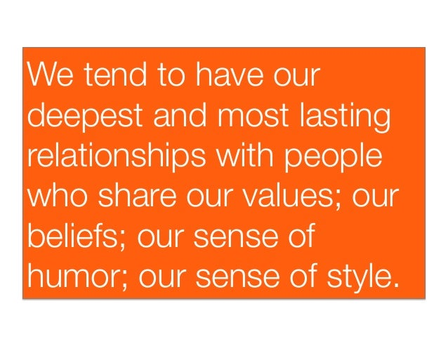 We tend to have ourdeepest and most lastingrelationships with peoplewho share our values; ourbeliefs; our sense ofhumor; o...
