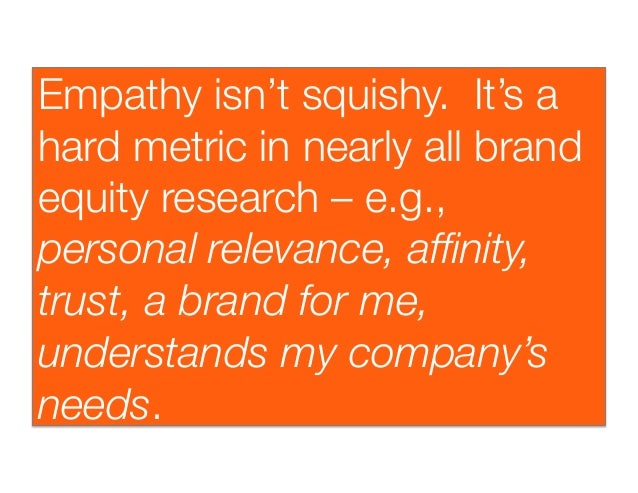 Empathy isn't squishy. It's ahard metric in nearly all brandequity research –e.g.,personal relevance, affinity,trust, a br...