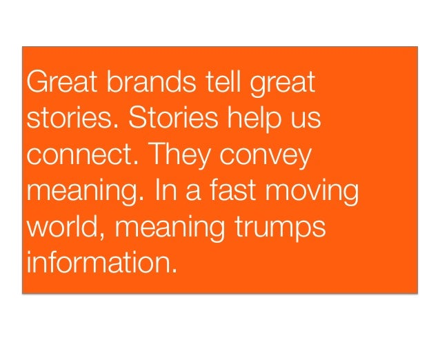 Great brands tell greatstories. Stories help usconnect. They conveymeaning. In a fast movingworld, meaning trumpsinformati...
