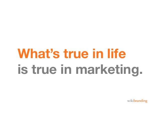 What's true in lifeis true in marketing.