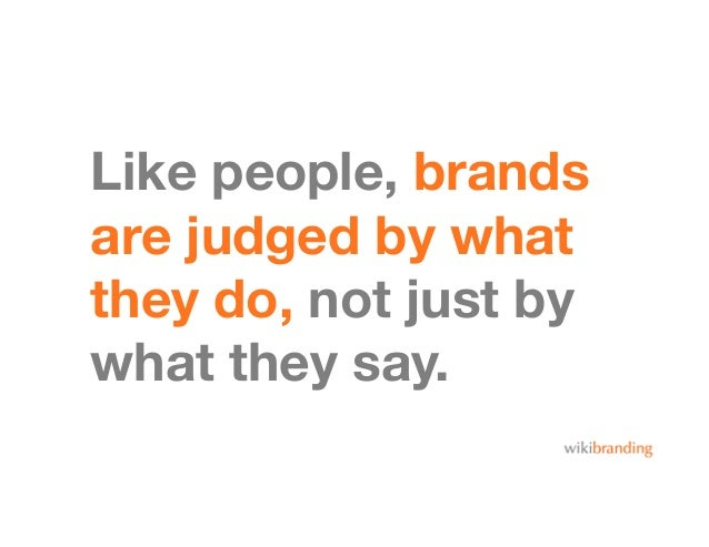 Like people, brandsare judged by whatthey do, not just bywhat they say.