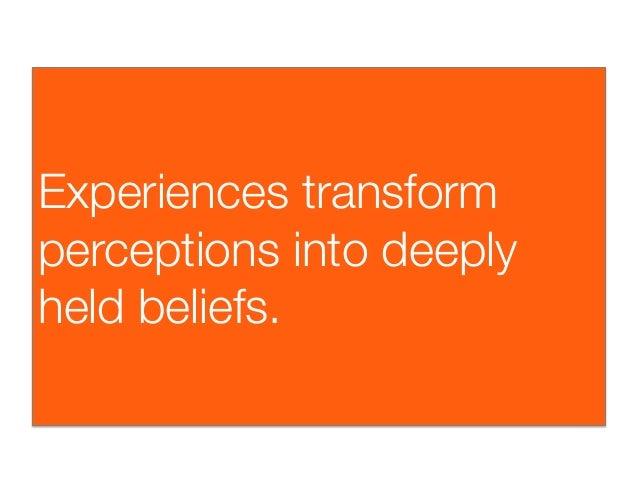Experiences transformperceptions into deeplyheld beliefs.