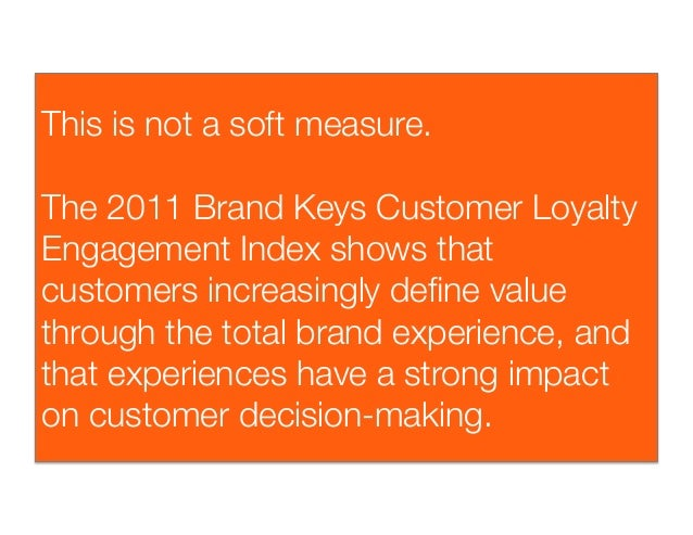 This is not a soft measure. The 2011 Brand Keys Customer LoyaltyEngagement Index shows thatcustomers increasingly define v...