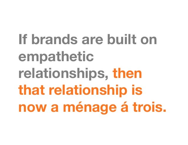 If brands are built onempatheticrelationships, thenthat relationship isnow a ménage á trois.