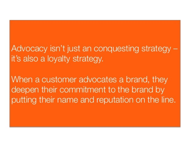 Advocacy isn't just an conquesting strategy –it's also a loyalty strategy.When a customer advocates a brand, theydeepen th...