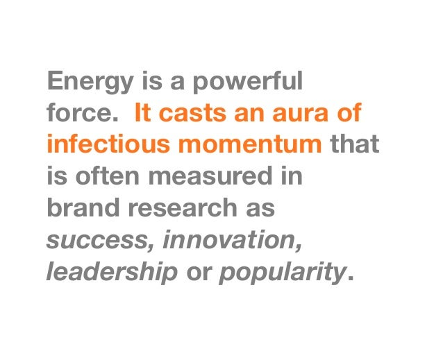 Energy is a powerfulforce. It casts an aura ofinfectious momentum thatis often measured inbrand research assuccess, innov...