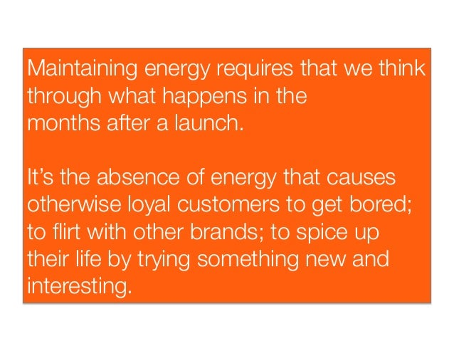 Maintaining energy requires that we thinkthrough what happens in themonthsaftera launch.It's the absence of energy that ...
