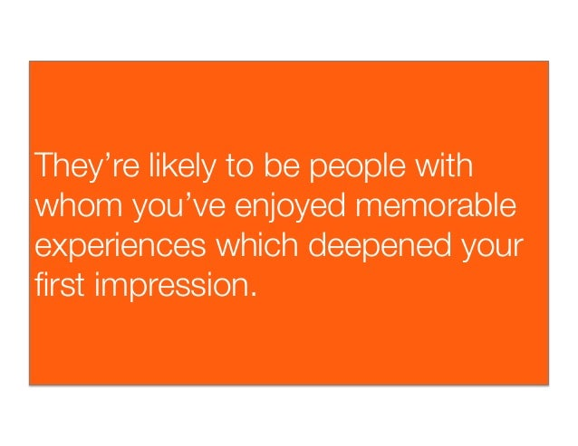 They're likely to be people withwhom you've enjoyed memorableexperiences which deepened yourfirst impression.