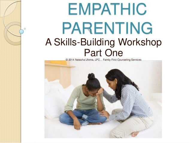 EMPATHIC PARENTING A Skills-Building Workshop Part One© 2014 Natasha Ufema, LPC , Family First Counseling Services