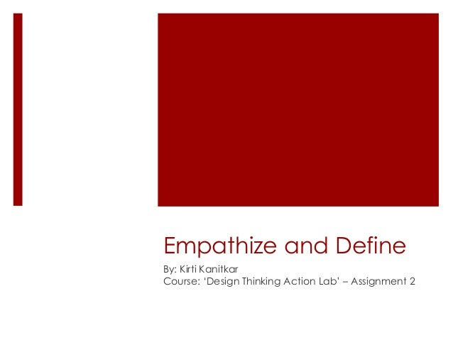 Empathize and Define By: Kirti Kanitkar Course: 'Design Thinking Action Lab' – Assignment 2