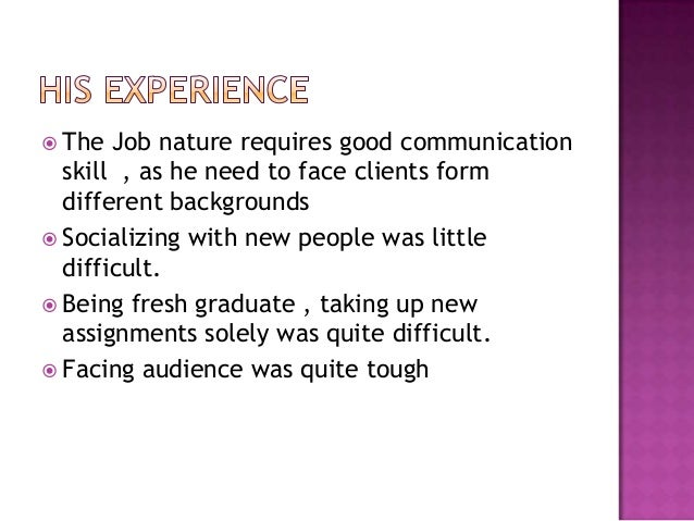  The Job nature requires good communication skill , as he need to face clients form different backgrounds  Socializing w...