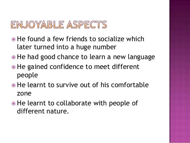  He found a few friends to socialize which later turned into a huge number  He had good chance to learn a new language ...