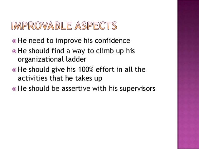 He need to improve his confidence  He should find a way to climb up his organizational ladder  He should give his 100%...