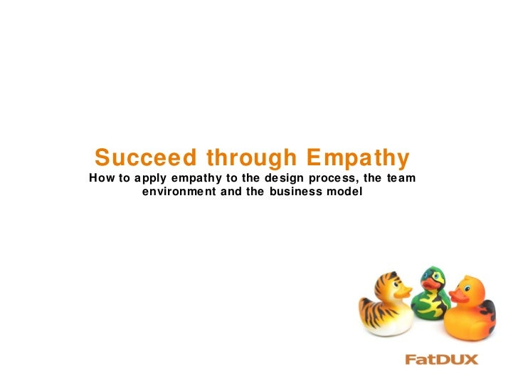 Succeed through EmpathyHow to apply empathy to the design process, the team        environment and the business model