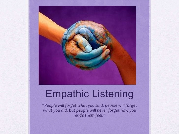 """Empathic Listening """" People will forget what you said, people will forget what you did, but people will never forget how y..."""