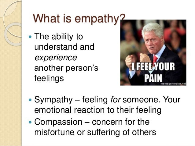 What is empathy?  Sympathy – feeling for someone. Your emotional reaction to their feeling  Compassion – concern for the...