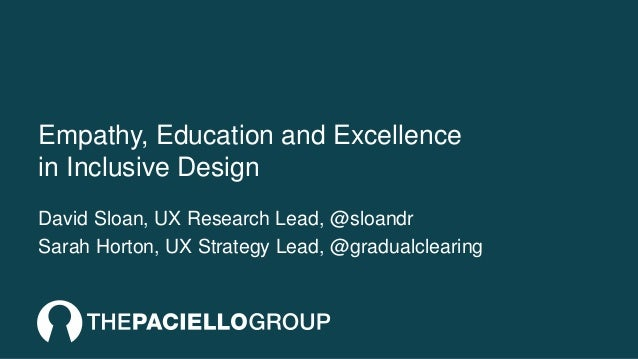 Empathy, Education and Excellence in Inclusive Design David Sloan, UX Research Lead, @sloandr Sarah Horton, UX Strategy Le...