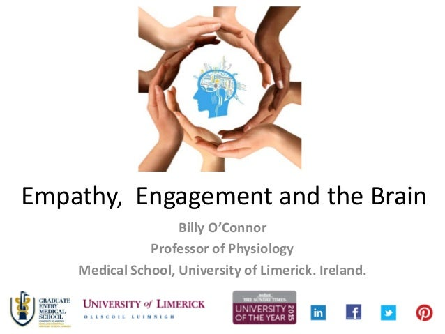 Empathy, Engagement and the Brain Billy O'Connor Professor of Physiology Medical School, University of Limerick. Ireland.