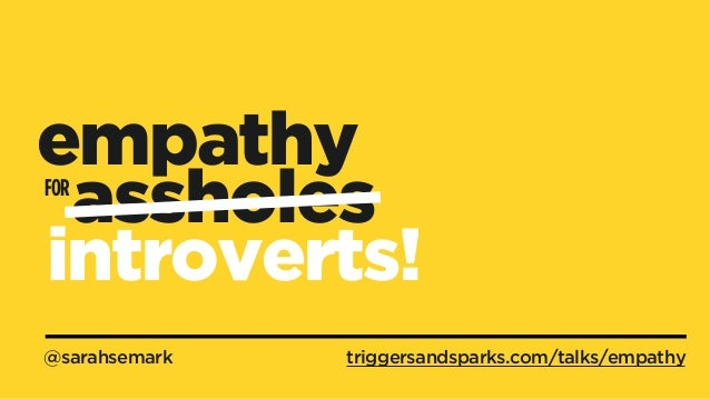 @sarahsemark FOR empathy assholes triggersandsparks.com/talks/empathy introverts!