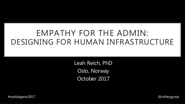 EMPATHY FOR THE ADMIN: DESIGNING FOR HUMAN INFRASTRUCTURE Leah Reich, PhD Oslo, Norway October 2017 #webdagene2017 @ohheyg...
