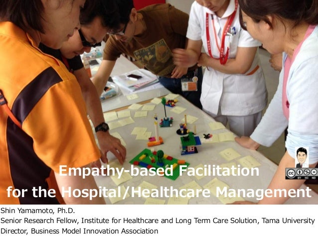 Empathy-‐‑‒based  Facilitation     for  the  Hospital/Healthcare  Management Shin  Yamamoto,  Ph.D.   Senior  Research  Fe...