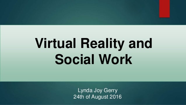 Virtual Reality and Social Work Lynda Joy Gerry 24th of August 2016