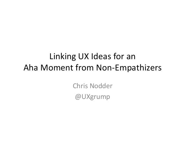 Linking  UX  Ideas  for  an     Aha  Moment  from  Non-‐Empathizers     Chris  Nodder   @UXgrum...