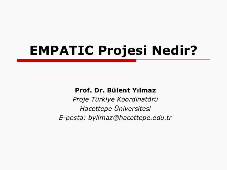 EMPATIC Projesi Nedir? Prof. Dr. Bülent Yılmaz Proje Türkiye Koordinatörü Hacettepe Üniversitesi E-posta: byilmaz@hacettep...
