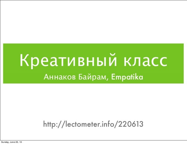 Креативный классАннаков Байрам, Empatikahttp://lectometer.info/220613Sunday, June 23, 13