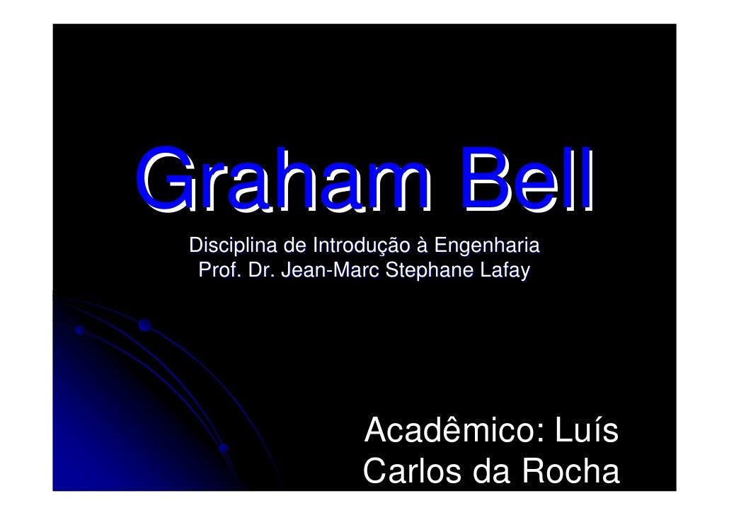 Graham Bell  Disciplina de Introdução à Engenharia   Prof. Dr. Jean-Marc Stephane Lafay                        Acadêmico: ...