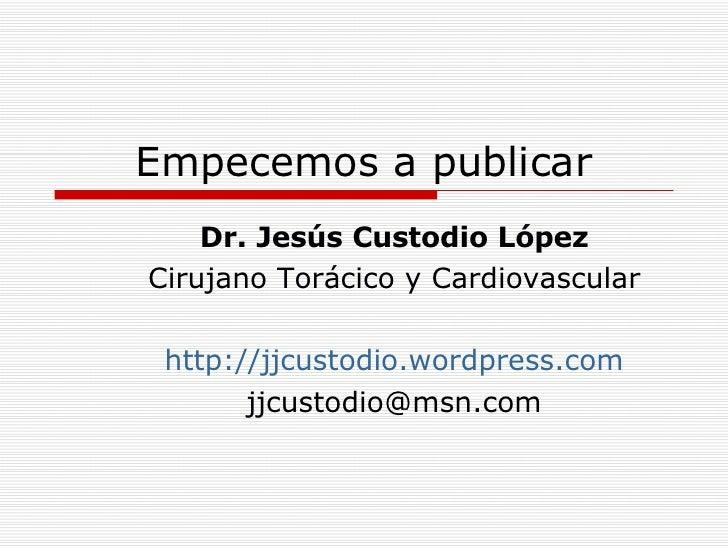 Empecemos a publicar Dr. Jesús Custodio López Cirujano Torácico y Cardiovascular http ://jjcustodio.wordpress.com [email_a...