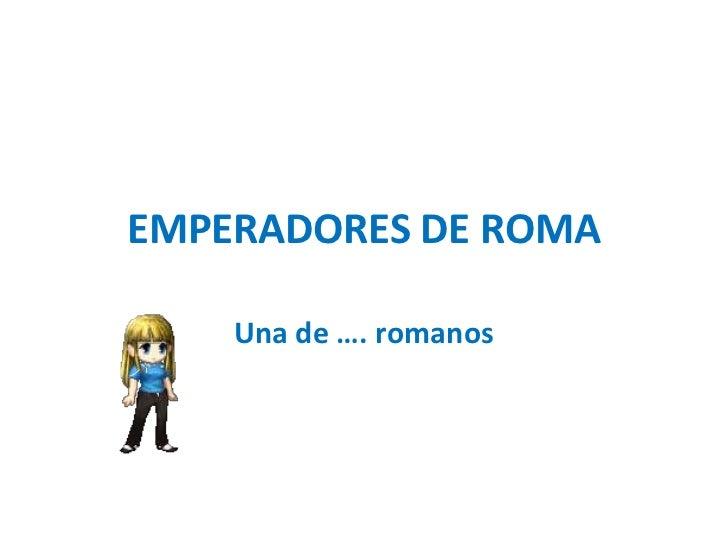 EMPERADORES DE ROMA<br />Una de …. romanos<br />