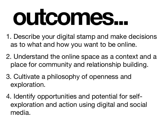 outcomes... 1. Describe your digital stamp and make decisions as to what and how you want to be online.  2. Understand the...