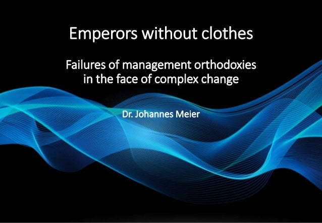 Emperors without clothes Failures of management orthodoxies in the face of complex change Dr. Johannes Meier