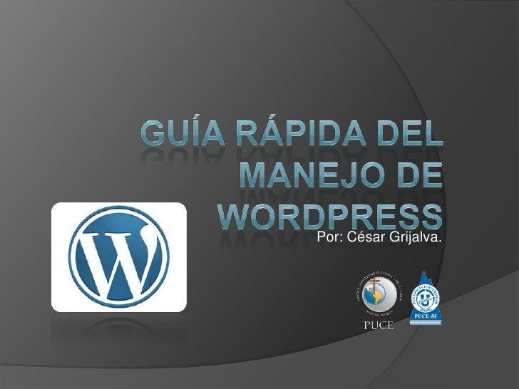 GUÍA RÁPIDA DElmanejoDE  WordPress<br />Por: César Grijalva.<br />