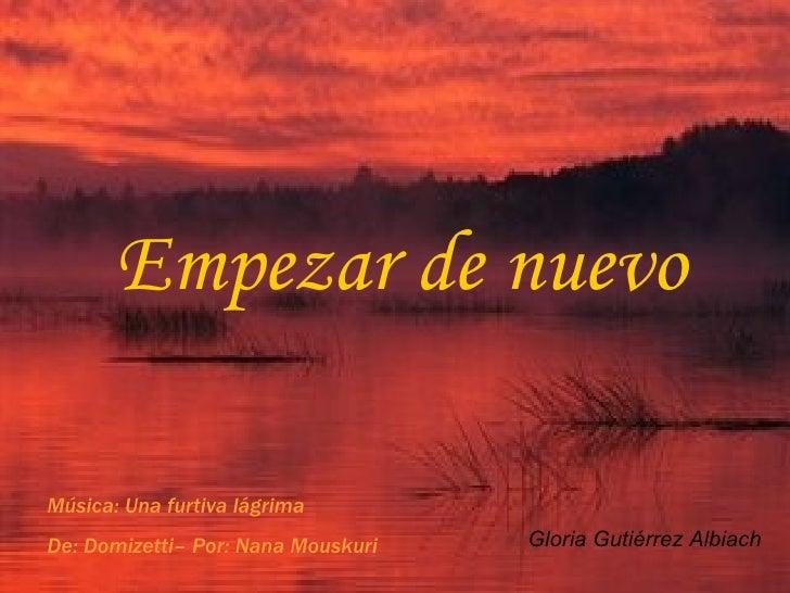 Empezar de nuevo Gloria Gutiérrez Albiach Música: Una furtiva lágrima De: Domizetti– Por: Nana Mouskuri