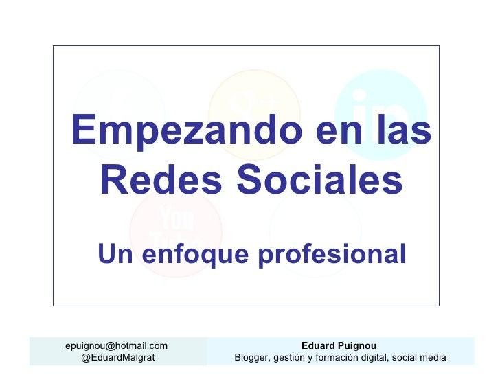 Empezando en las Redes Sociales      Un enfoque profesionalepuignou@hotmail.com                  Eduard Puignou   @EduardM...