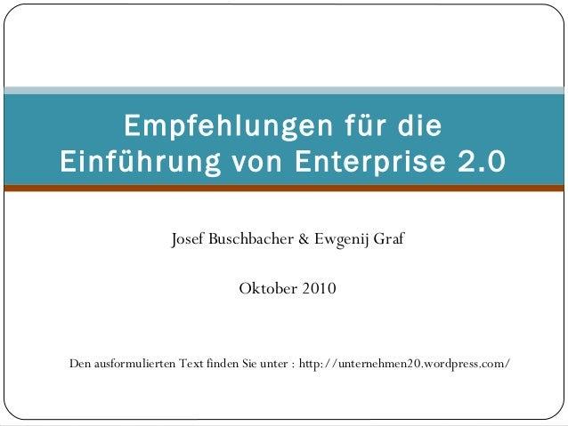 Josef Buschbacher & Ewgenij Graf  Oktober 2010 Empfehlungen für die Einführung von Enterprise 2.0 Den ausformulierten T...
