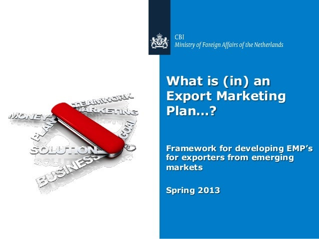 What is (in) an Export Marketing Plan…? Framework for developing EMP's for exporters from emerging markets Spring 2013