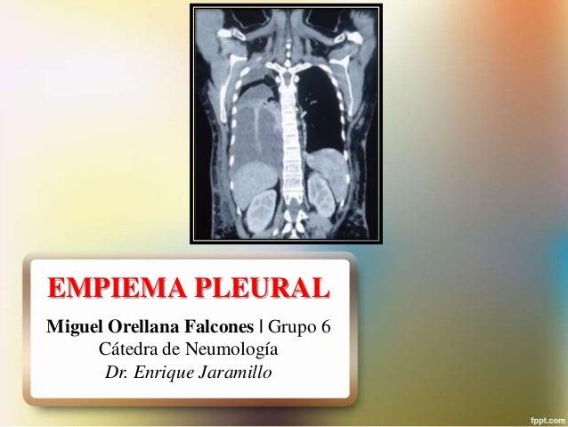 EMPIEMA PLEURAL Miguel Orellana Falcones   Grupo 6 Cátedra de Neumología Dr. Enrique Jaramillo