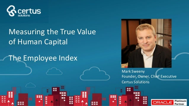 Mark Sweeny Founder, Owner, Chief Executive Certus Solutions Measuring the True Value of Human Capital The Employee Index